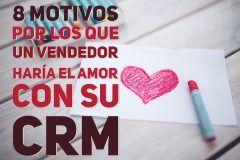 8 Motivos por los que un vendedor haría el amor con su CRM