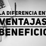 La diferencia entre Ventajas y Beneficios (como argumento de venta)